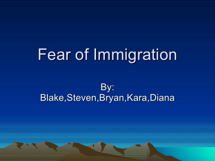Fear of Immigration By: Blake,Steven,Bryan,Kara,Diana