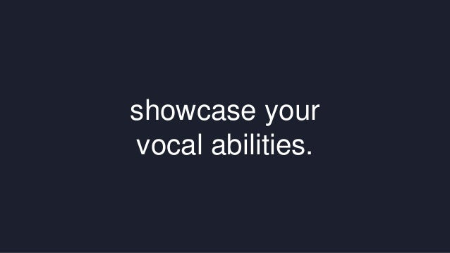 showcase your  vocal abilities.
