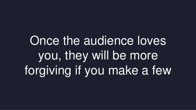 Once the audience loves  you, they will be more  forgiving if you make a few