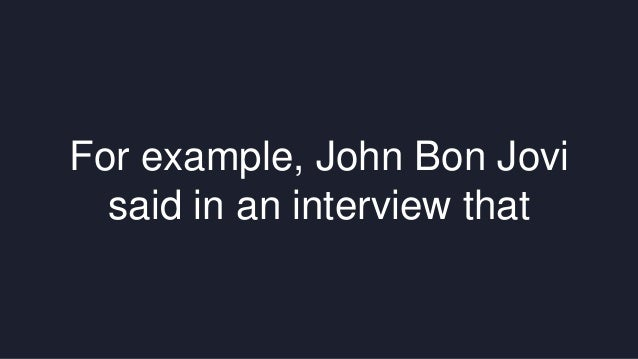 For example, John Bon Jovi  said in an interview that