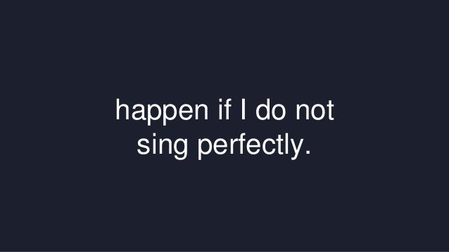 happen if I do not  sing perfectly.