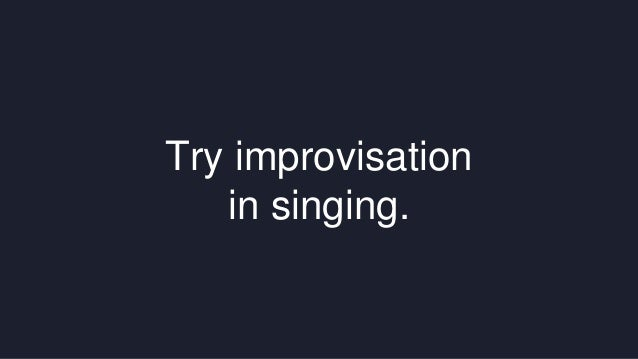 Try improvisation  in singing.