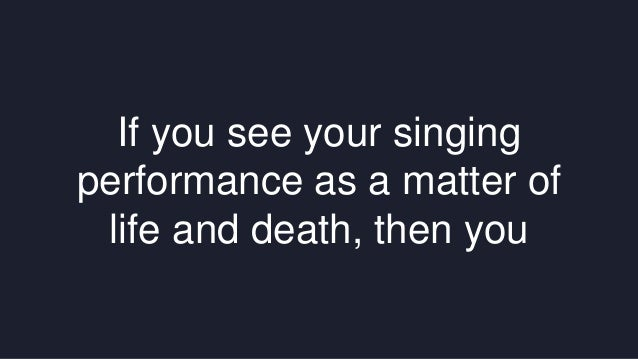 If you see your singing  performance as a matter of  life and death, then you