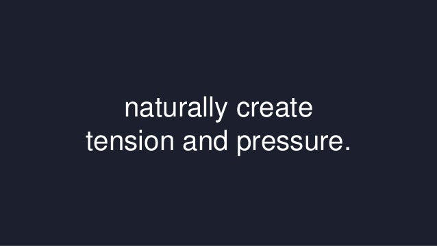 naturally create  tension and pressure.