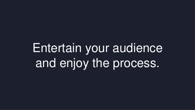 Entertain your audience  and enjoy the process.