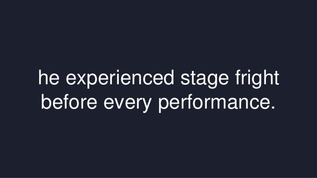 he experienced stage fright  before every performance.