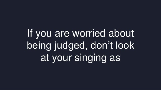 If you are worried about  being judged, don't look  at your singing as