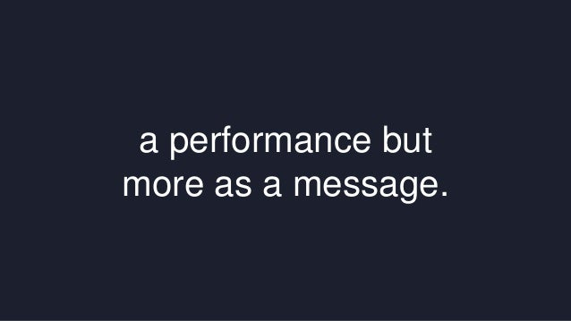 a performance but  more as a message.