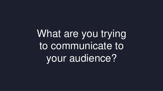 What are you trying  to communicate to  your audience?