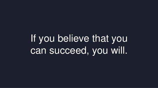 If you believe that you  can succeed, you will.