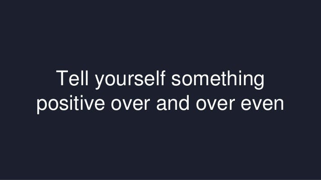 Tell yourself something  positive over and over even
