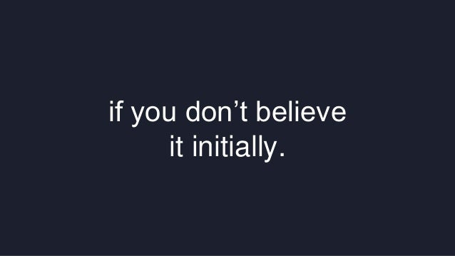 if you don't believe  it initially.