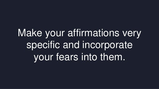 Make your affirmations very  specific and incorporate  your fears into them.