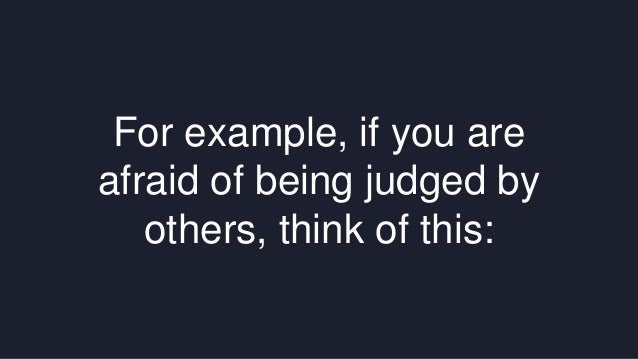 For example, if you are  afraid of being judged by  others, think of this: