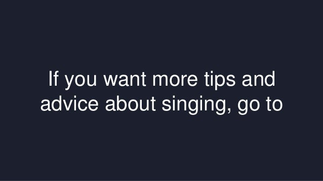 If you want more tips and  advice about singing, go to