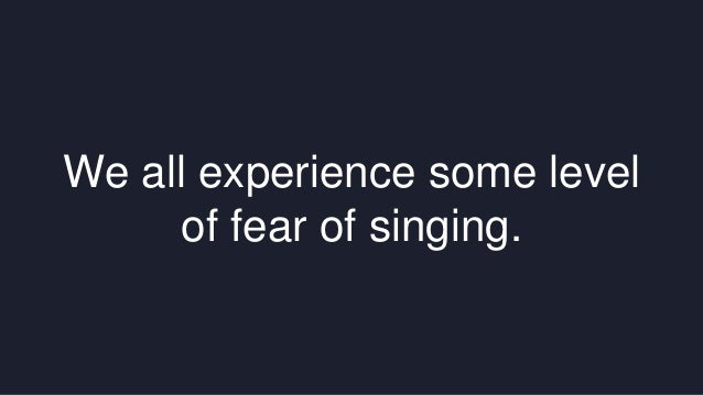 We all experience some level  of fear of singing.