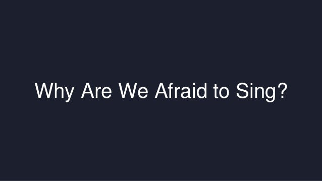 Why Are We Afraid to Sing?