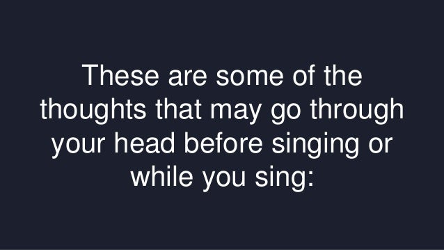 These are some of the  thoughts that may go through  your head before singing or  while you sing: