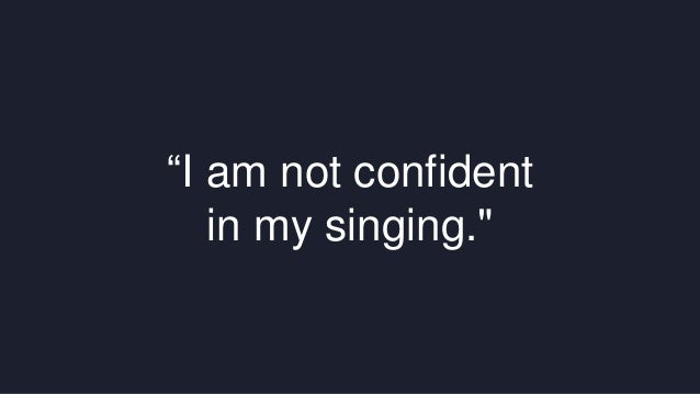 """""""I am not confident  in my singing."""""""