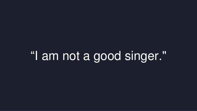 """""""I am not a good singer."""""""