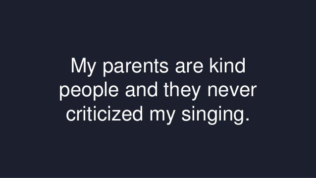My parents are kind  people and they never  criticized my singing.