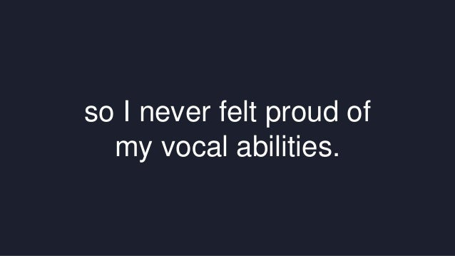 so I never felt proud of  my vocal abilities.