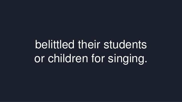 belittled their students  or children for singing.