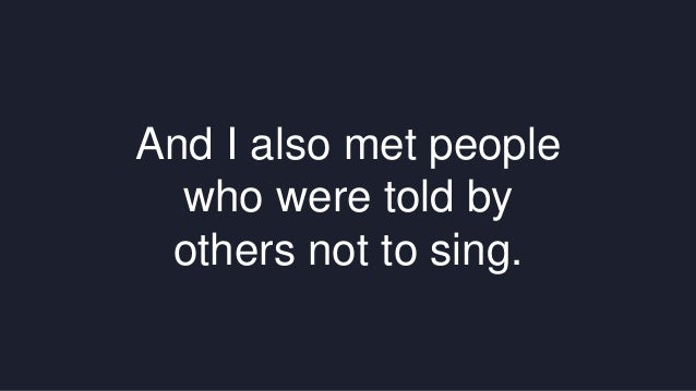 And I also met people  who were told by  others not to sing.