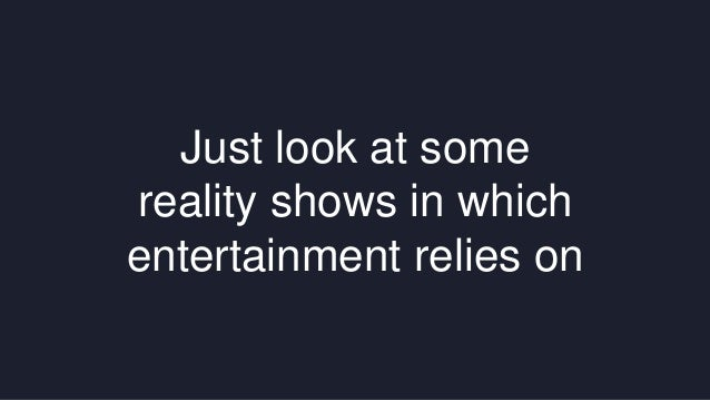 Just look at some  reality shows in which  entertainment relies on