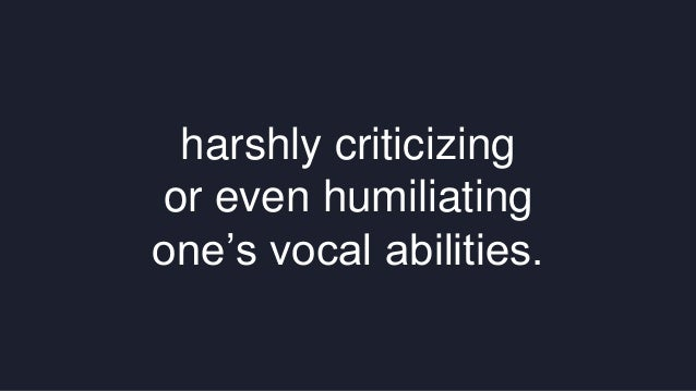 harshly criticizing  or even humiliating  one's vocal abilities.