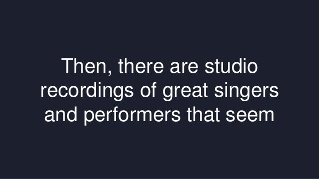 Then, there are studio  recordings of great singers  and performers that seem