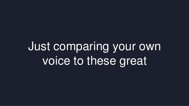 Just comparing your own  voice to these great