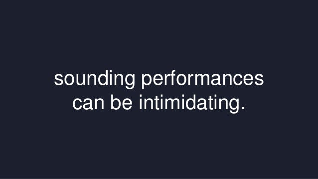sounding performances  can be intimidating.