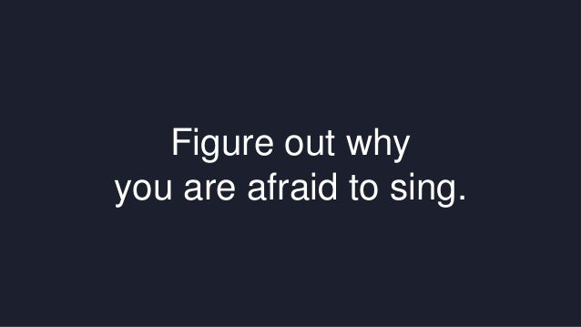 Figure out why  you are afraid to sing.