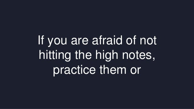 If you are afraid of not  hitting the high notes,  practice them or