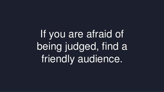 If you are afraid of  being judged, find a  friendly audience.