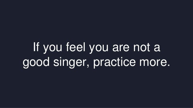 If you feel you are not a  good singer, practice more.