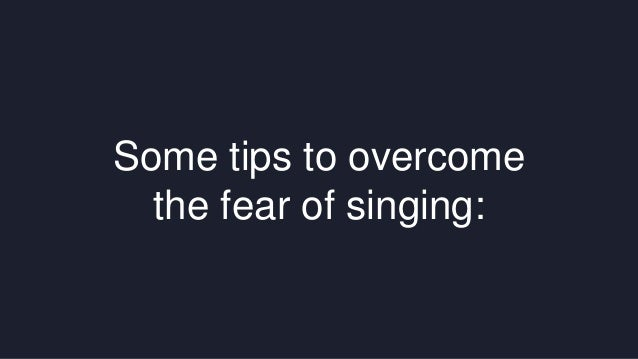 Some tips to overcome  the fear of singing: