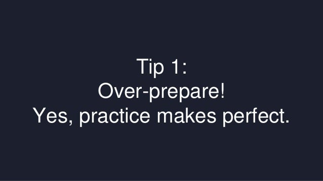 Tip 1:  Over-prepare!  Yes, practice makes perfect.