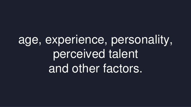 age, experience, personality,  perceived talent  and other factors.
