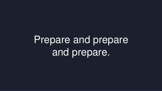 Prepare and prepare  and prepare.