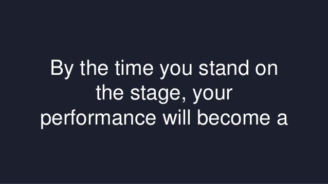 By the time you stand on  the stage, your  performance will become a