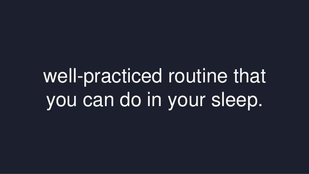 well-practiced routine that  you can do in your sleep.