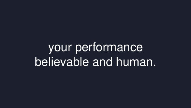 your performance  believable and human.