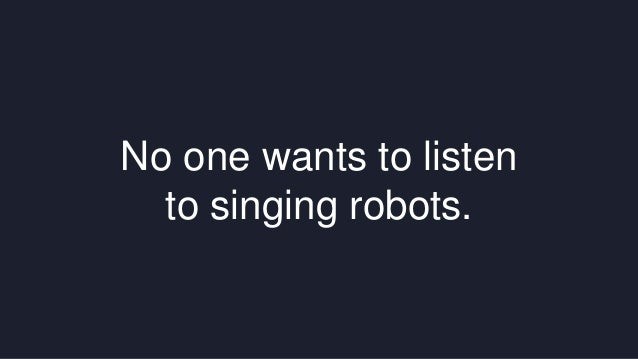 No one wants to listen  to singing robots.