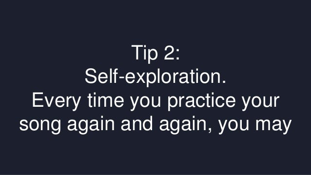 Tip 2:  Self-exploration.  Every time you practice your  song again and again, you may