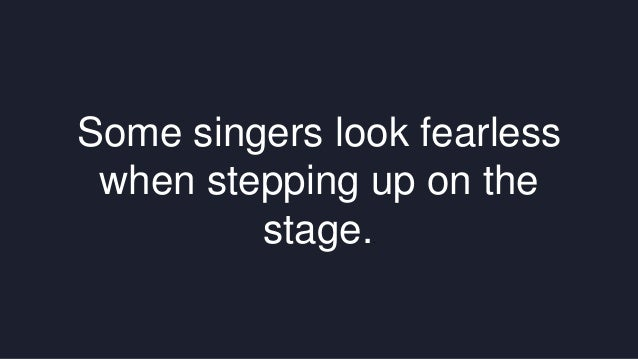 Some singers look fearless  when stepping up on the  stage..