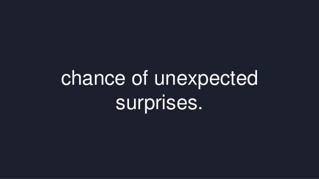 chance of unexpected  surprises.
