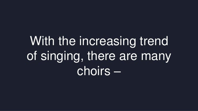 With the increasing trend  of singing, there are many  choirs –