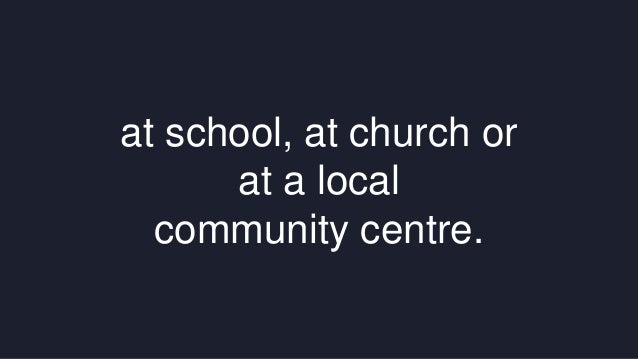 at school, at church or  at a local  community centre.